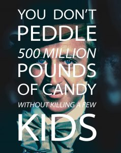 You Don't Peddle 500 Million Pounds of Candy Without Killing a Few Kids